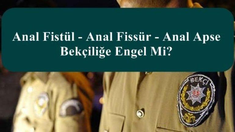 Anal Fistül – Anal Fissür – Anal Apse Bekçiliğe Engel Mi?