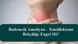 Bademcik Ameliyatı – Tonsillektomi Bekçiliğe Engel Mi